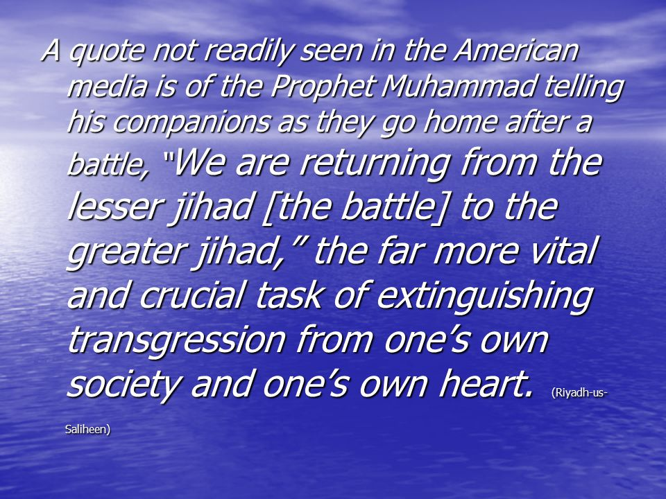 A quote not readily seen in the American media is of the Prophet Muhammad telling his companions as they go home after a battle, We are returning from the lesser jihad [the battle] to the greater jihad, the far more vital and crucial task of extinguishing transgression from one's own society and one's own heart.